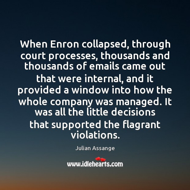 When Enron collapsed, through court processes, thousands and thousands of emails came Julian Assange Picture Quote