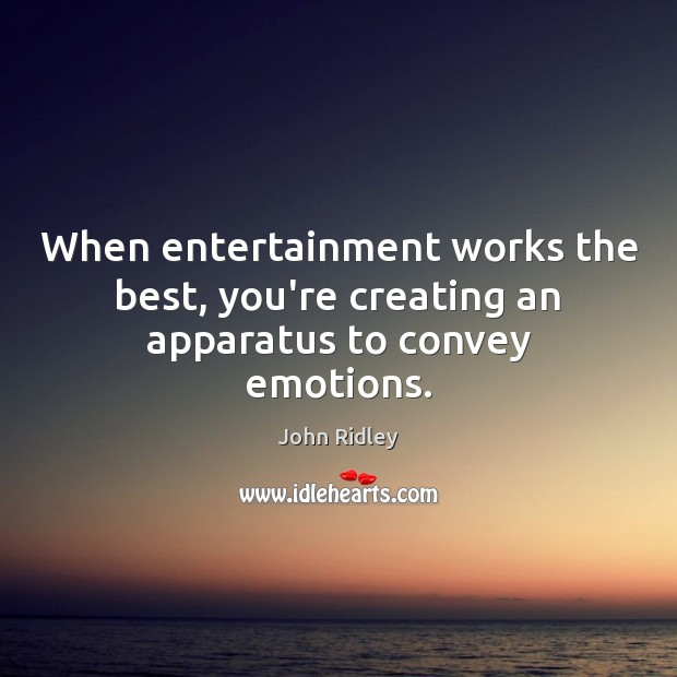 When entertainment works the best, you're creating an apparatus to convey emotions. Image