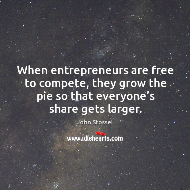 When entrepreneurs are free to compete, they grow the pie so that everyone's Entrepreneurship Quotes Image