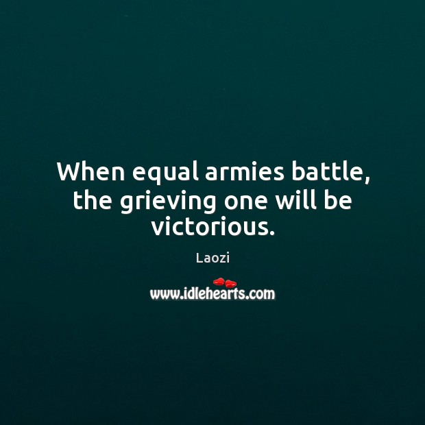 Image, When equal armies battle, the grieving one will be victorious.