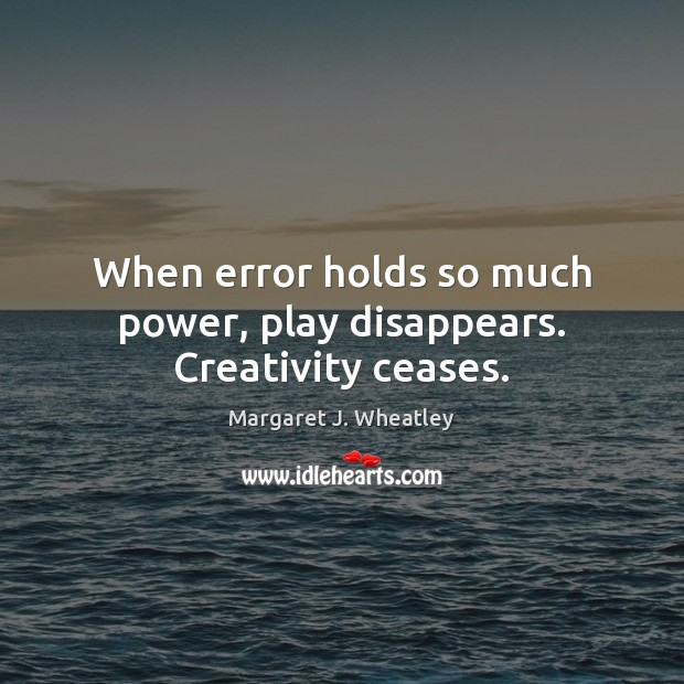 When error holds so much power, play disappears. Creativity ceases. Margaret J. Wheatley Picture Quote