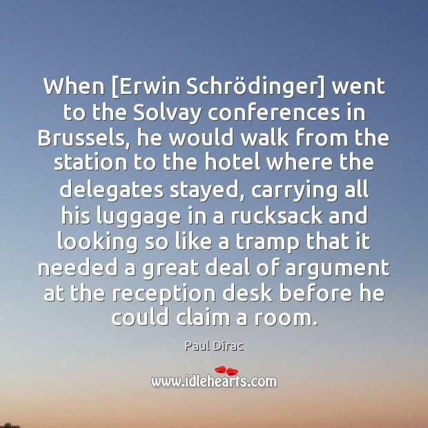 When [Erwin Schrödinger] went to the Solvay conferences in Brussels, he Image