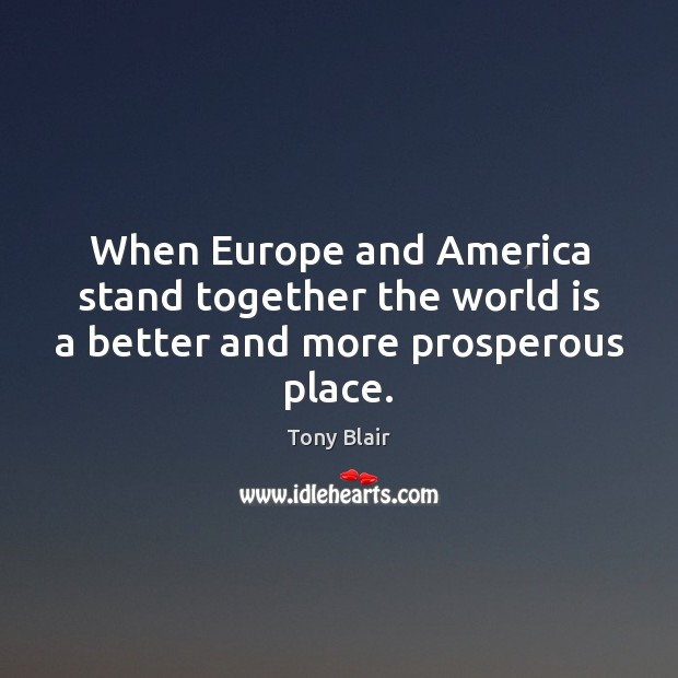 When Europe and America stand together the world is a better and more prosperous place. Tony Blair Picture Quote