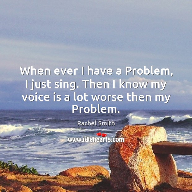 When ever I have a Problem, I just sing. Then I know Image