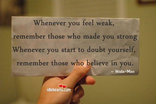 Whenever You Feel Weak, Remember Those Who Made You Strong.