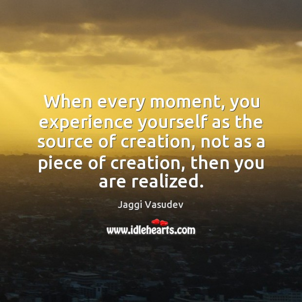 Jaggi Vasudev Picture Quote image saying: When every moment, you experience yourself as the source of creation, not
