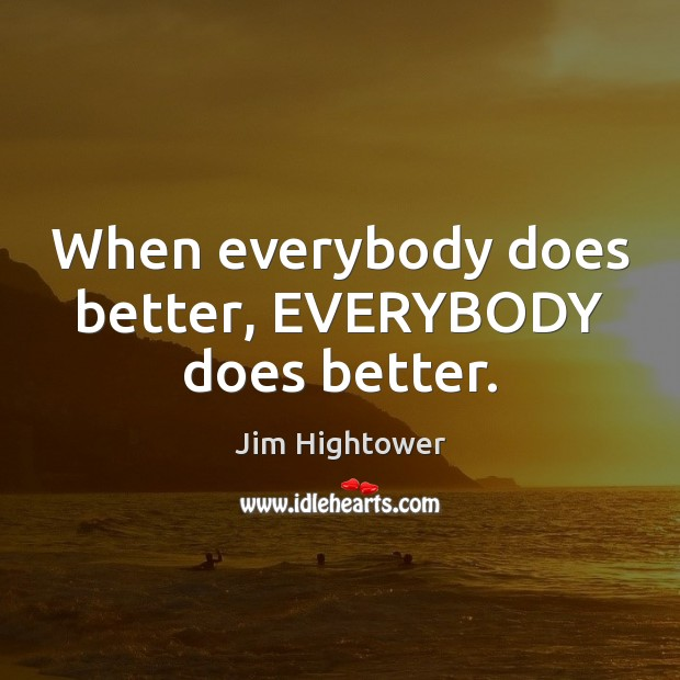 When everybody does better, EVERYBODY does better. Jim Hightower Picture Quote