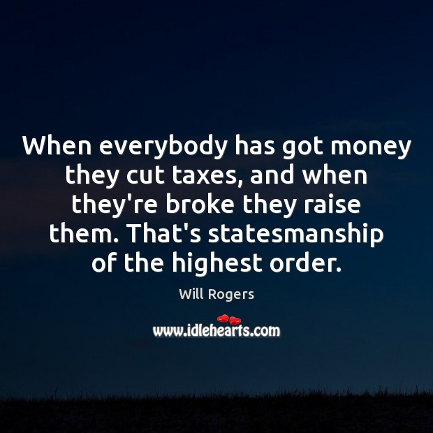 When everybody has got money they cut taxes, and when they're broke Image