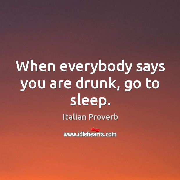 Image, When everybody says you are drunk, go to sleep.