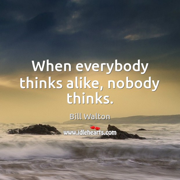When everybody thinks alike, nobody thinks. Bill Walton Picture Quote
