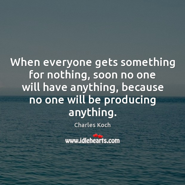 When everyone gets something for nothing, soon no one will have anything, Charles Koch Picture Quote