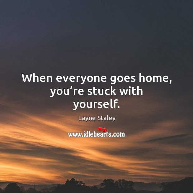When everyone goes home, you're stuck with yourself. Layne Staley Picture Quote