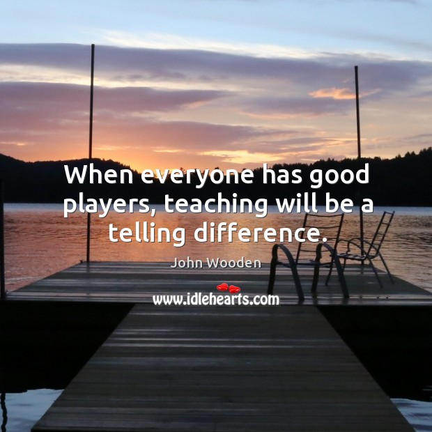 When everyone has good players, teaching will be a telling difference. Image