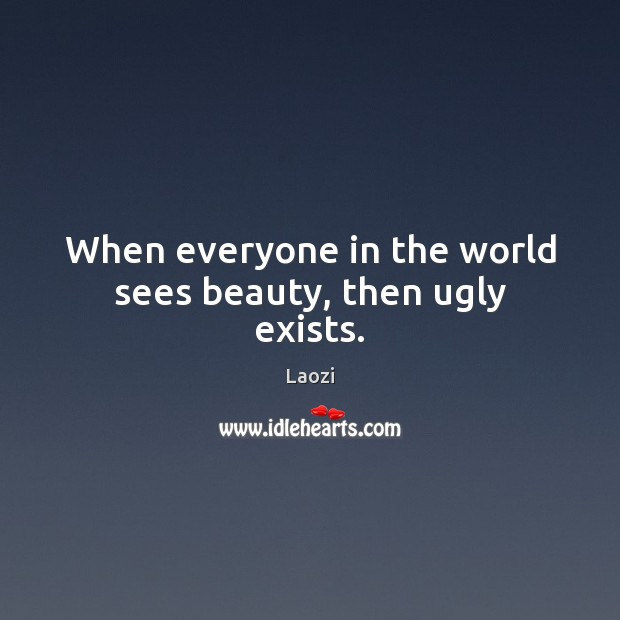 Image, When everyone in the world sees beauty, then ugly exists.