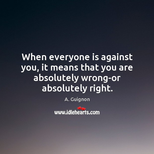 Image, When everyone is against you, it means that you are absolutely wrong-or absolutely right.