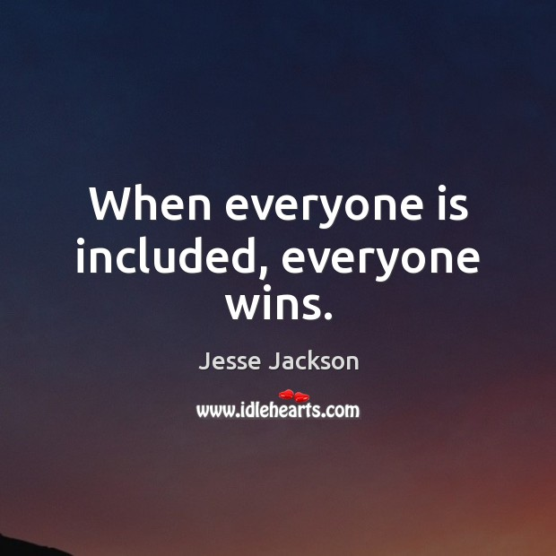When everyone is included, everyone wins. Jesse Jackson Picture Quote