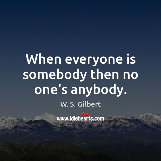 When everyone is somebody then no one's anybody. W. S. Gilbert Picture Quote