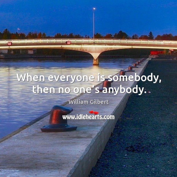 When everyone is somebody, then no one's anybody. William Gilbert Picture Quote