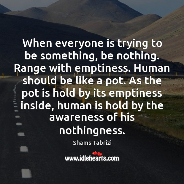 Image, When everyone is trying to be something, be nothing. Range with emptiness.
