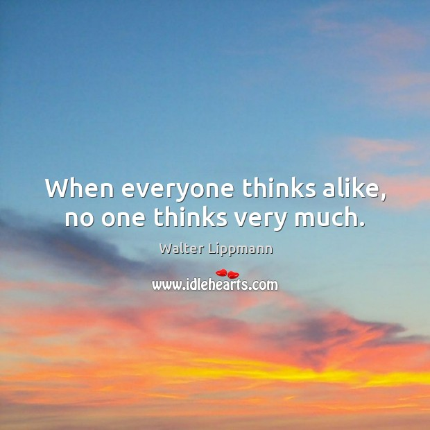 When everyone thinks alike, no one thinks very much. Walter Lippmann Picture Quote
