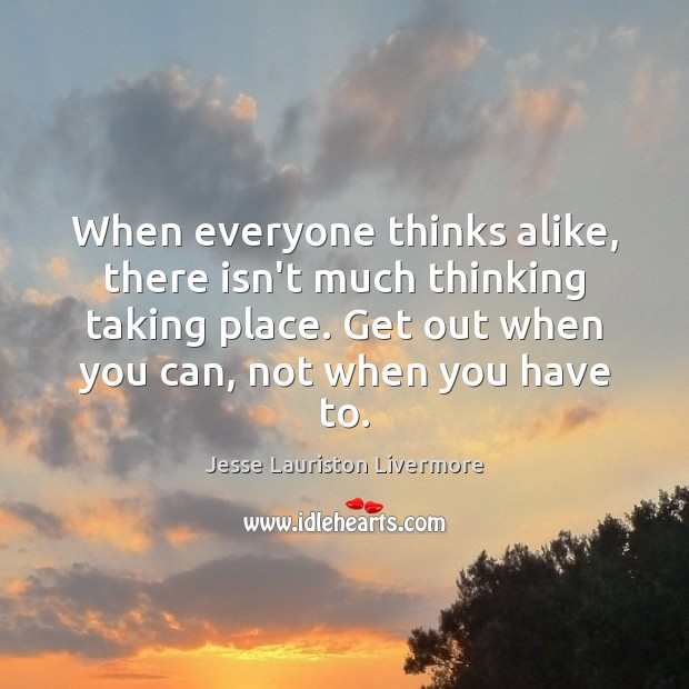 When everyone thinks alike, there isn't much thinking taking place. Get out Jesse Lauriston Livermore Picture Quote