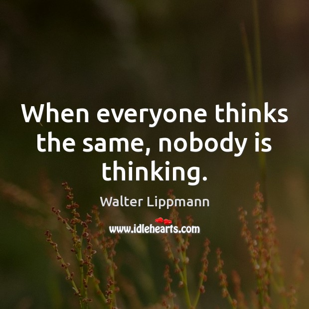 When everyone thinks the same, nobody is thinking. Walter Lippmann Picture Quote