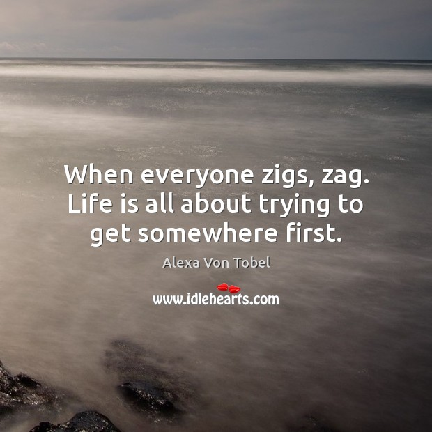 Image, When everyone zigs, zag. Life is all about trying to get somewhere first.