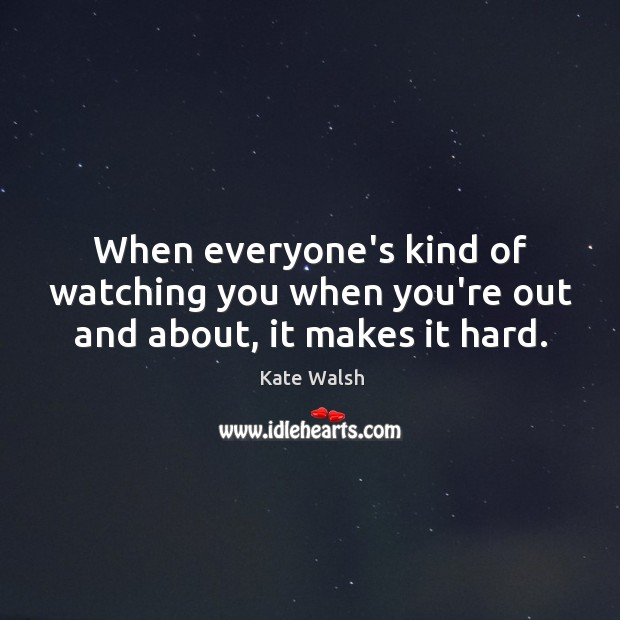 When everyone's kind of watching you when you're out and about, it makes it hard. Kate Walsh Picture Quote