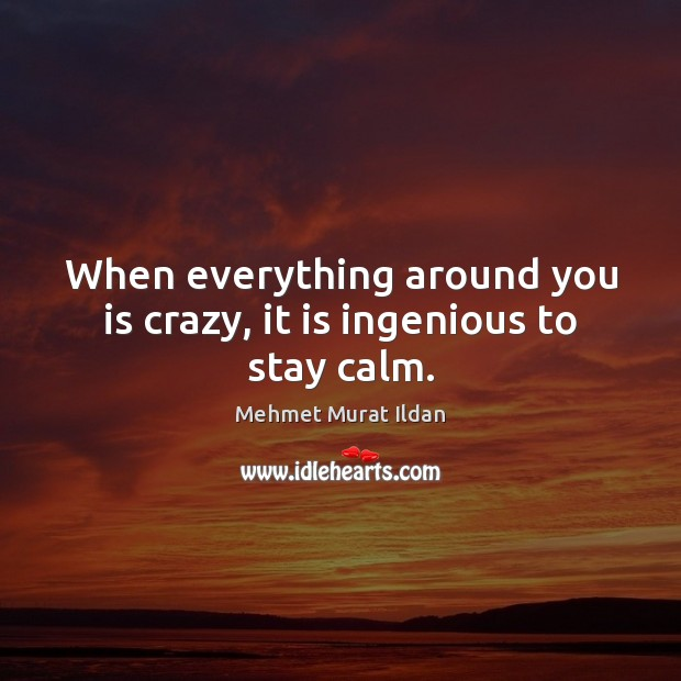 Image, When everything around you is crazy, it is ingenious to stay calm.