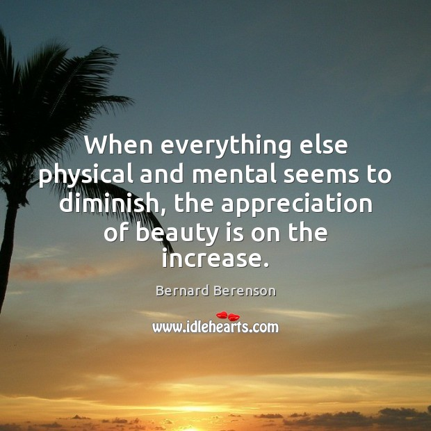 When everything else physical and mental seems to diminish, the appreciation of Beauty Quotes Image