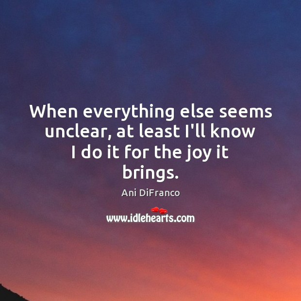 When everything else seems unclear, at least I'll know I do it for the joy it brings. Ani DiFranco Picture Quote