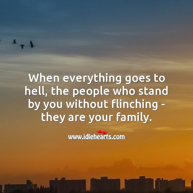 When everything goes to hell, the people who stand by you, are your family. Family Quotes Image