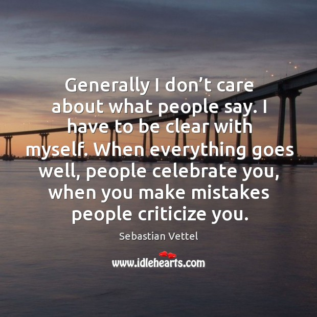 When everything goes well, people celebrate you, when you make mistakes people criticize you. Image