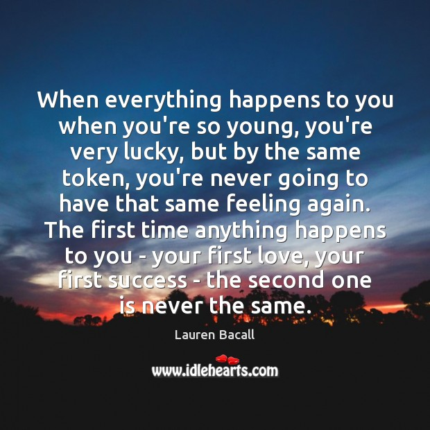Image, When everything happens to you when you're so young, you're very lucky,