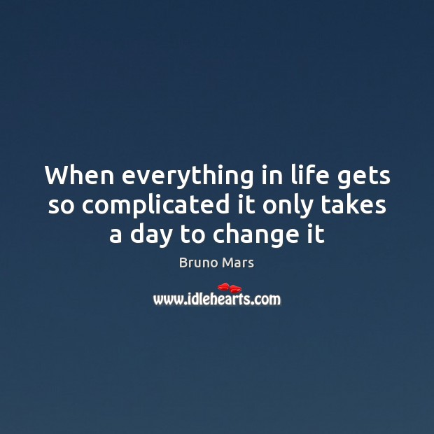 When everything in life gets so complicated it only takes a day to change it Bruno Mars Picture Quote