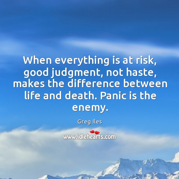 When everything is at risk, good judgment, not haste, makes the difference Image