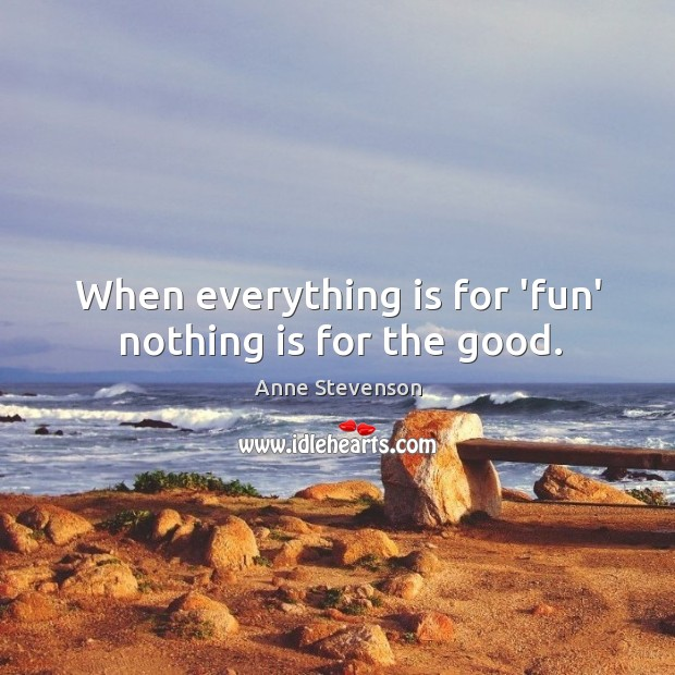 Image, When everything is for 'fun' nothing is for the good.