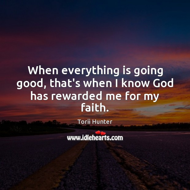 When everything is going good, that's when I know God has rewarded me for my faith. Torii Hunter Picture Quote