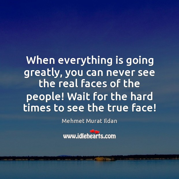When everything is going greatly, you can never see the real faces Image