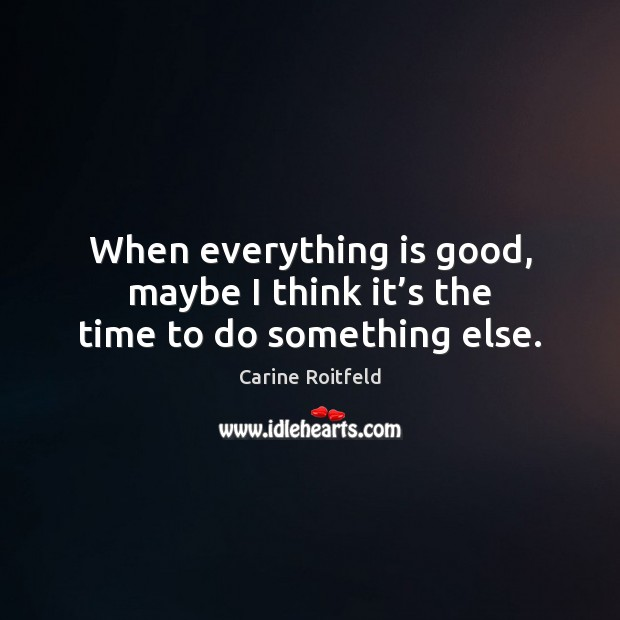 When everything is good, maybe I think it's the time to do something else. Carine Roitfeld Picture Quote