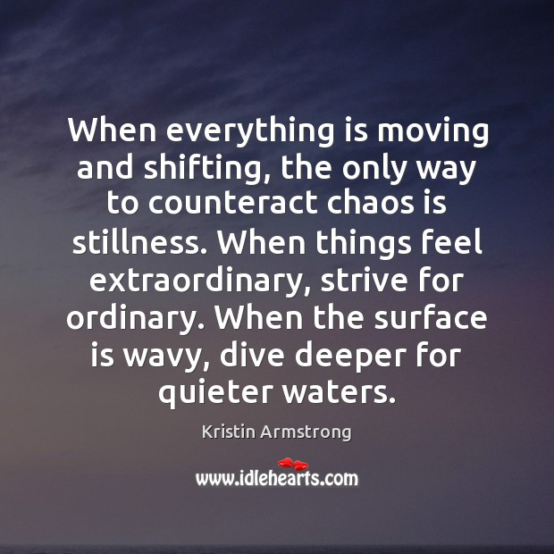 When everything is moving and shifting, the only way to counteract chaos Image