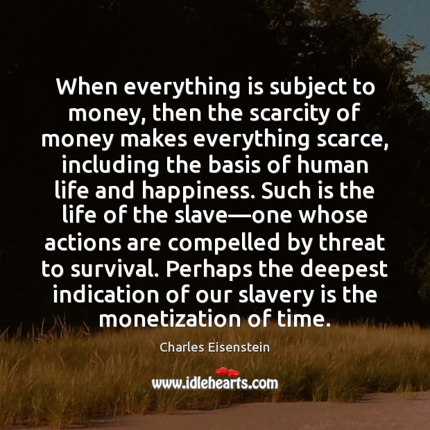 Image, When everything is subject to money, then the scarcity of money makes