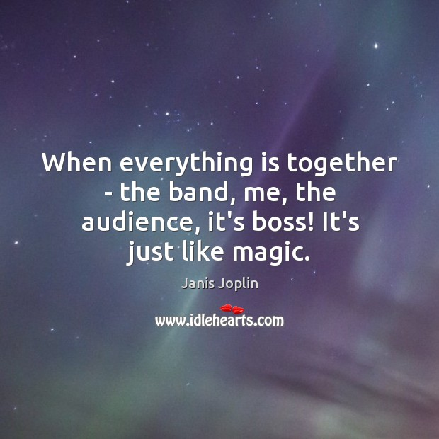 When everything is together – the band, me, the audience, it's boss! It's just like magic. Janis Joplin Picture Quote
