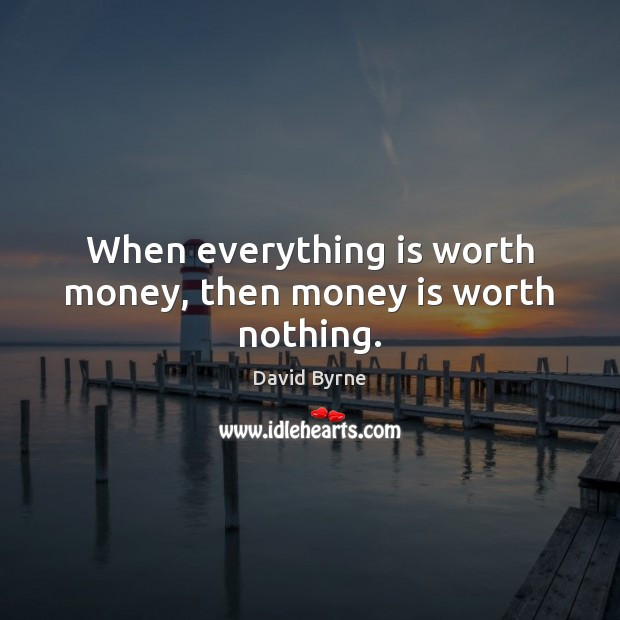 Image, When everything is worth money, then money is worth nothing.