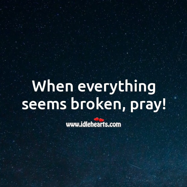 When everything seems broken, pray! God Quotes Image