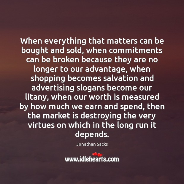 When everything that matters can be bought and sold, when commitments can Jonathan Sacks Picture Quote