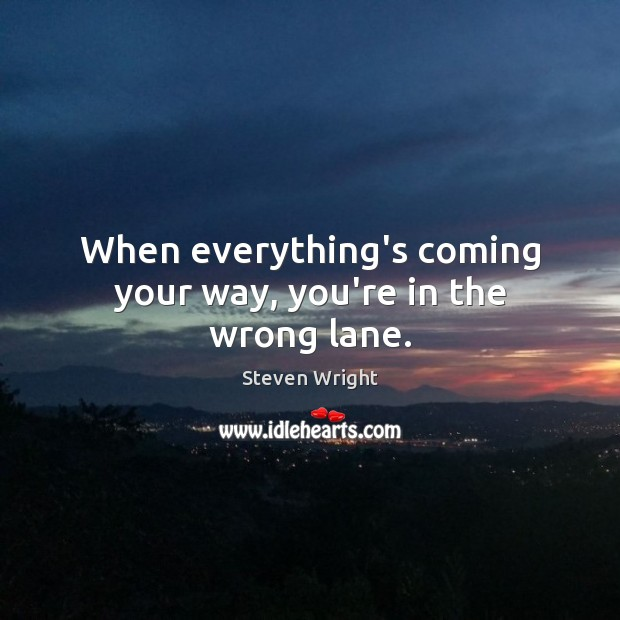 When everything's coming your way, you're in the wrong lane. Steven Wright Picture Quote