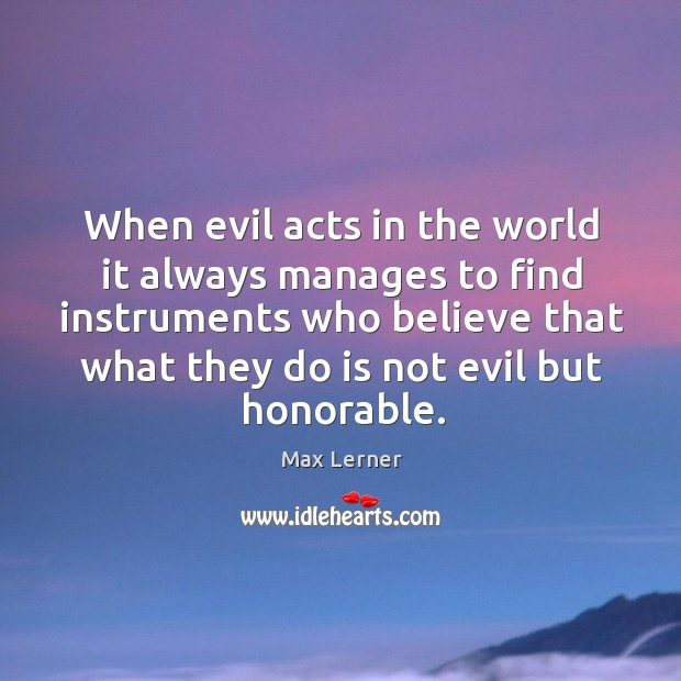 When evil acts in the world it always manages to find instruments who believe that what they do is not evil but honorable. Max Lerner Picture Quote