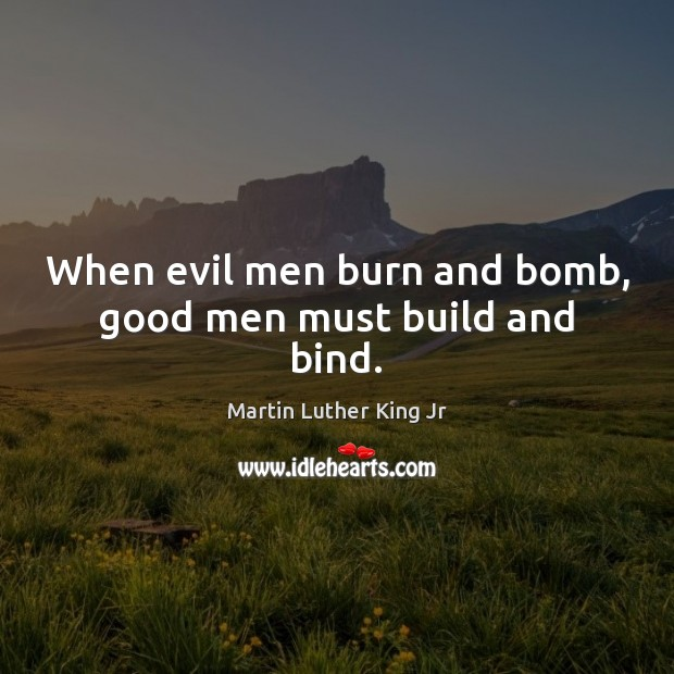 When evil men burn and bomb, good men must build and bind. Men Quotes Image