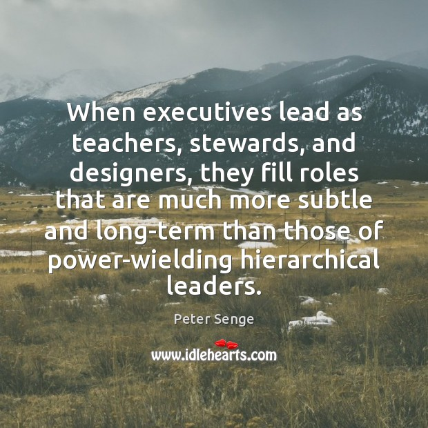 When executives lead as teachers, stewards, and designers, they fill roles that Peter Senge Picture Quote